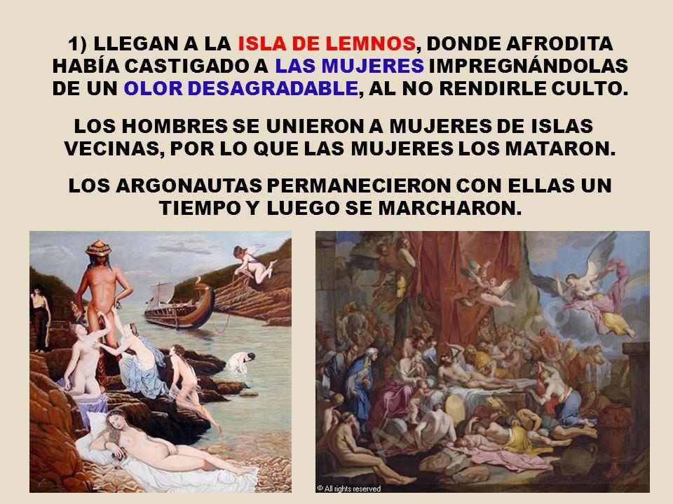 1) LLEGAN A LA ISLA DE LEMNOS, DONDE AFRODITA HABÍA CASTIGADO A LAS MUJERES IMPREGNÁNDOLAS DE UN OLOR DESAGRADABLE, AL NO RENDIRLE CULTO. LOS HOMBRES