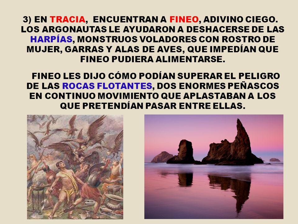 3) EN TRACIA, ENCUENTRAN A FINEO, ADIVINO CIEGO. LOS ARGONAUTAS LE AYUDARON A DESHACERSE DE LAS HARPÍAS, MONSTRUOS VOLADORES CON ROSTRO DE MUJER, GARR