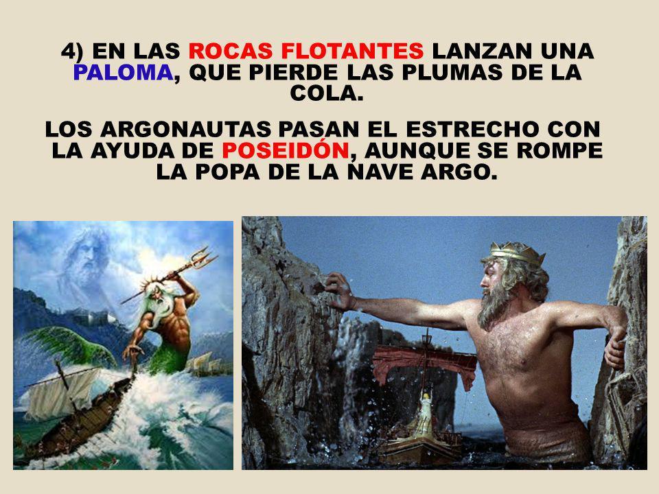 4) EN LAS ROCAS FLOTANTES LANZAN UNA PALOMA, QUE PIERDE LAS PLUMAS DE LA COLA. LOS ARGONAUTAS PASAN EL ESTRECHO CON LA AYUDA DE POSEIDÓN, AUNQUE SE RO