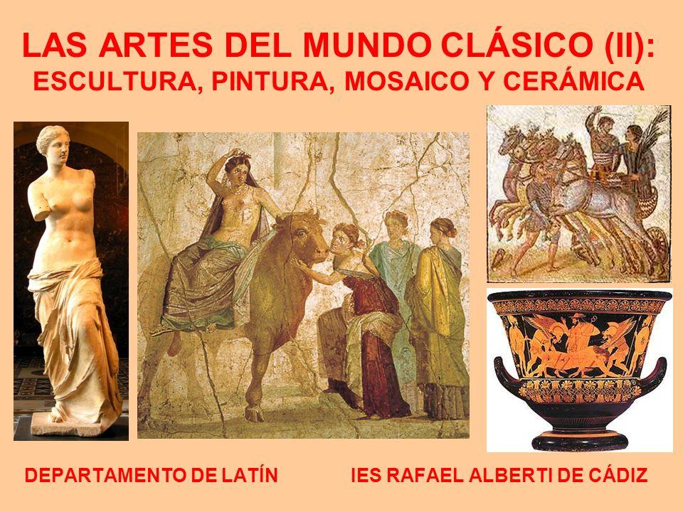 LAS ARTES DEL MUNDO CLÁSICO (II): ESCULTURA, PINTURA, MOSAICO Y CERÁMICA DEPARTAMENTO DE LATÍN IES RAFAEL ALBERTI DE CÁDIZ