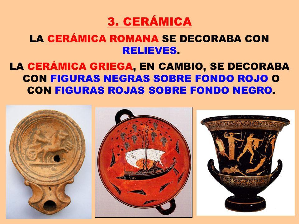 3. CERÁMICA LA CERÁMICA ROMANA SE DECORABA CON RELIEVES. LA CERÁMICA GRIEGA, EN CAMBIO, SE DECORABA CON FIGURAS NEGRAS SOBRE FONDO ROJO O CON FIGURAS