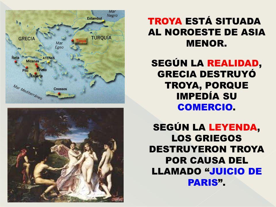 TROYA ESTÁ SITUADA AL NOROESTE DE ASIA MENOR. SEGÚN LA REALIDAD, GRECIA DESTRUYÓ TROYA, PORQUE IMPEDÍA SU COMERCIO. SEGÚN LA LEYENDA, LOS GRIEGOS DEST