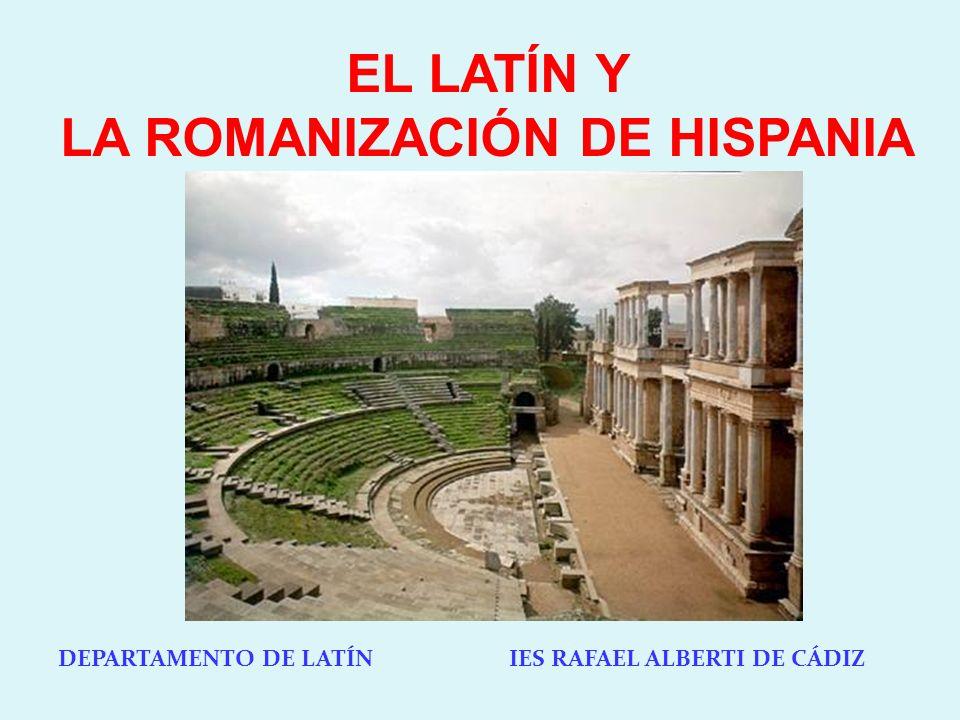 DEPARTAMENTO DE LATÍN IES RAFAEL ALBERTI DE CÁDIZ EL LATÍN Y LA ROMANIZACIÓN DE HISPANIA