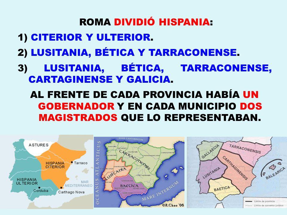 ROMA DIVIDIÓ HISPANIA: 1) CITERIOR Y ULTERIOR. 2) LUSITANIA, BÉTICA Y TARRACONENSE. 3) LUSITANIA, BÉTICA, TARRACONENSE, CARTAGINENSE Y GALICIA. AL FRE