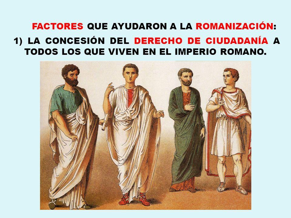 FACTORES QUE AYUDARON A LA ROMANIZACIÓN: 1) LA CONCESIÓN DEL DERECHO DE CIUDADANÍA A TODOS LOS QUE VIVEN EN EL IMPERIO ROMANO.