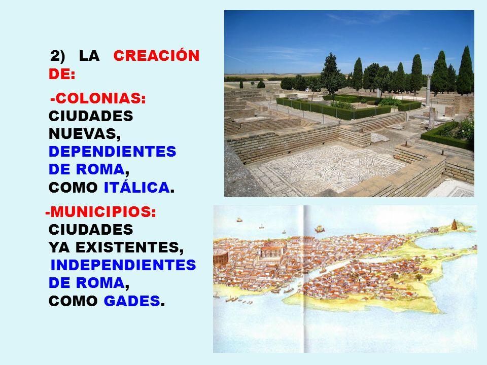 2) LA CREACIÓN DE: -COLONIAS: CIUDADES NUEVAS, DEPENDIENTES DE ROMA, COMO ITÁLICA. -MUNICIPIOS: CIUDADES YA EXISTENTES, INDEPENDIENTES DE ROMA, COMO G