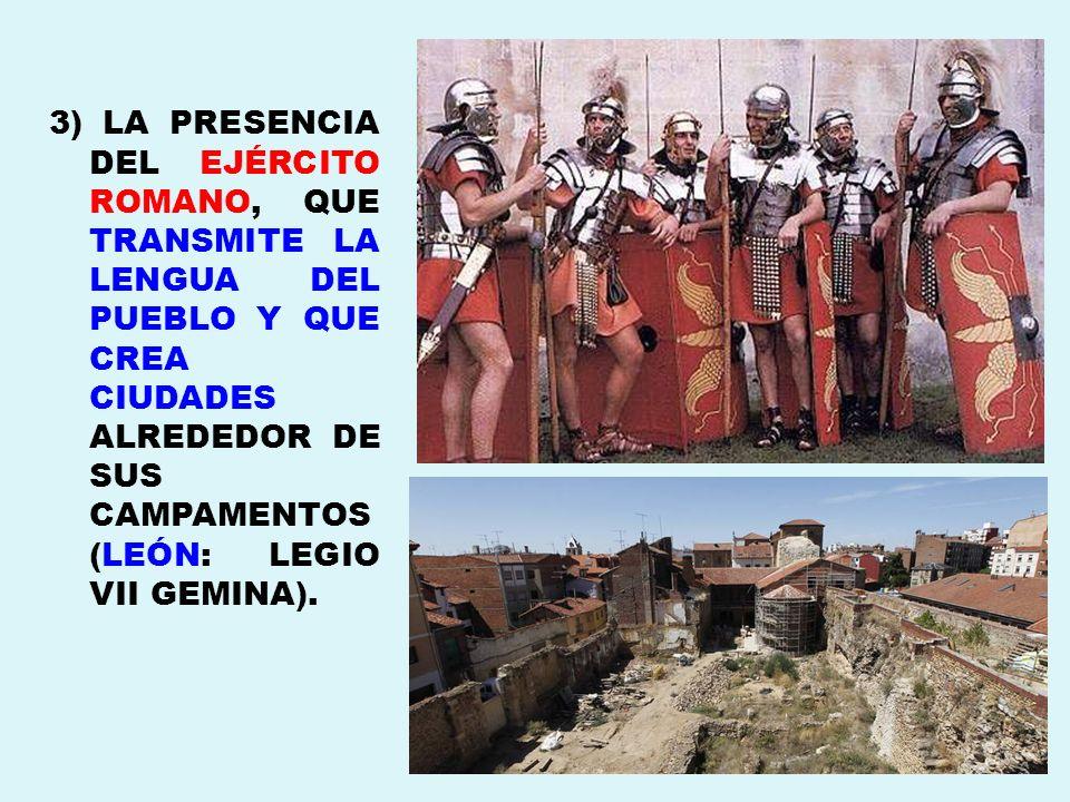 3) LA PRESENCIA DEL EJÉRCITO ROMANO, QUE TRANSMITE LA LENGUA DEL PUEBLO Y QUE CREA CIUDADES ALREDEDOR DE SUS CAMPAMENTOS (LEÓN: LEGIO VII GEMINA).
