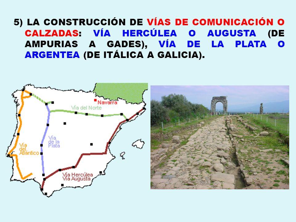 5) LA CONSTRUCCIÓN DE VÍAS DE COMUNICACIÓN O CALZADAS: VÍA HERCÚLEA O AUGUSTA (DE AMPURIAS A GADES), VÍA DE LA PLATA O ARGENTEA (DE ITÁLICA A GALICIA)