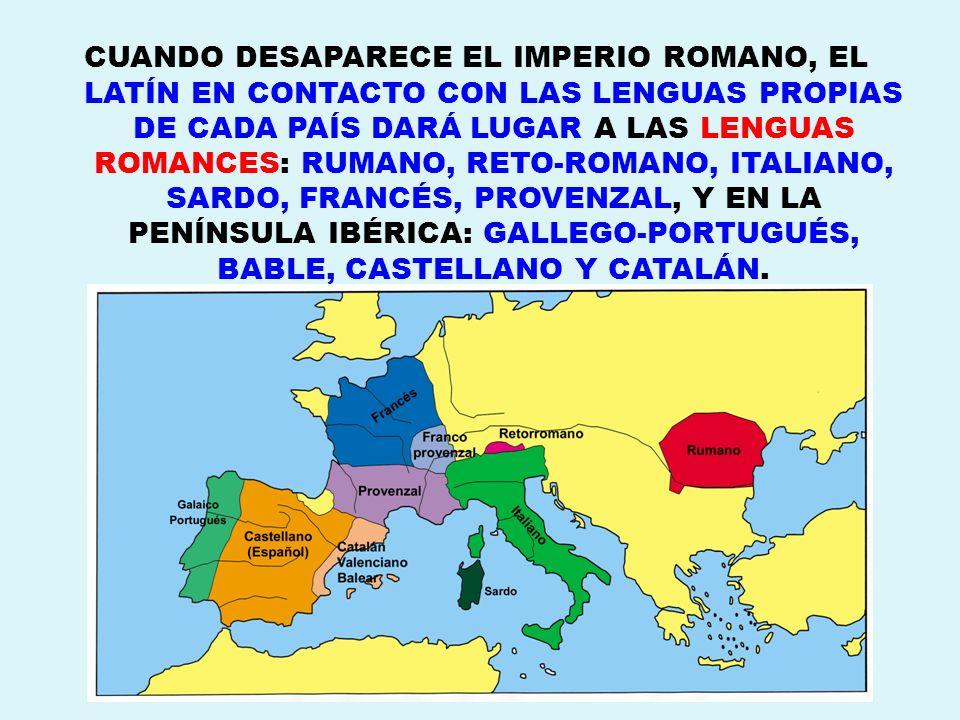 CUANDO DESAPARECE EL IMPERIO ROMANO, EL LATÍN EN CONTACTO CON LAS LENGUAS PROPIAS DE CADA PAÍS DARÁ LUGAR A LAS LENGUAS ROMANCES: RUMANO, RETO-ROMANO,