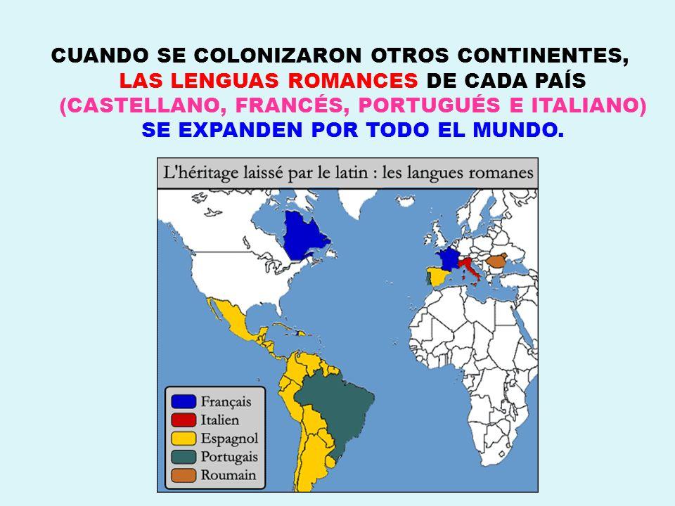 CUANDO SE COLONIZARON OTROS CONTINENTES, LAS LENGUAS ROMANCES DE CADA PAÍS (CASTELLANO, FRANCÉS, PORTUGUÉS E ITALIANO) SE EXPANDEN POR TODO EL MUNDO.
