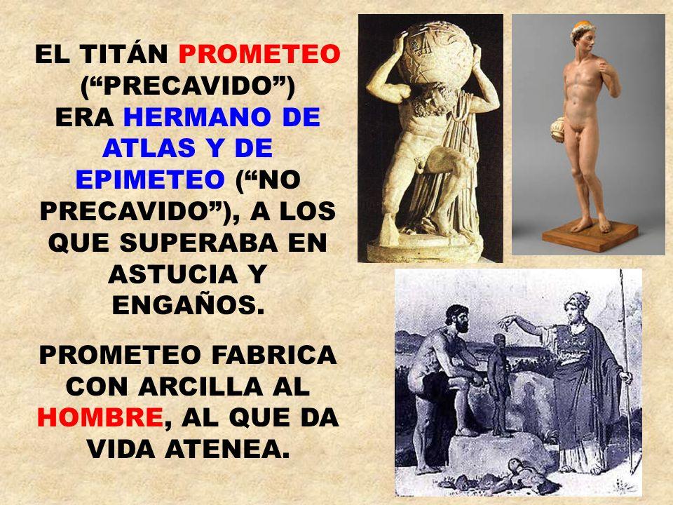 EL TITÁN PROMETEO (PRECAVIDO) ERA HERMANO DE ATLAS Y DE EPIMETEO (NO PRECAVIDO), A LOS QUE SUPERABA EN ASTUCIA Y ENGAÑOS. PROMETEO FABRICA CON ARCILLA