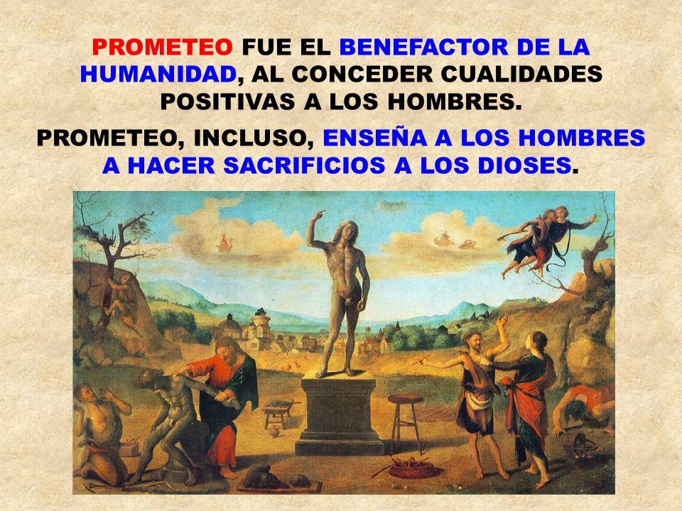 PROMETEO FUE EL BENEFACTOR DE LA HUMANIDAD, AL CONCEDER CUALIDADES POSITIVAS A LOS HOMBRES. PROMETEO, INCLUSO, ENSEÑA A LOS HOMBRES A HACER SACRIFICIO