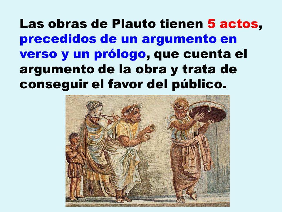 Las obras de Plauto tienen 5 actos, precedidos de un argumento en verso y un prólogo, que cuenta el argumento de la obra y trata de conseguir el favor