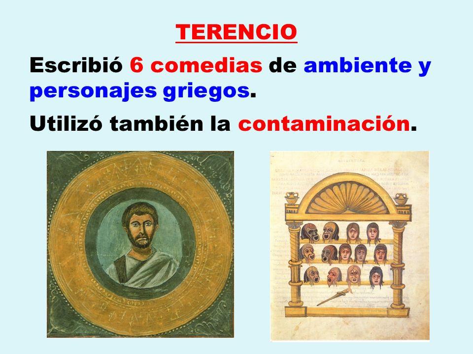 TERENCIO Escribió 6 comedias de ambiente y personajes griegos. Utilizó también la contaminación.