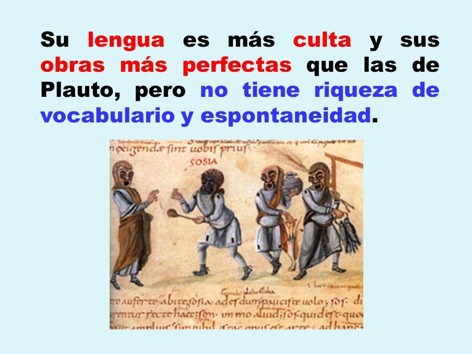 Su lengua es más culta y sus obras más perfectas que las de Plauto, pero no tiene riqueza de vocabulario y espontaneidad.