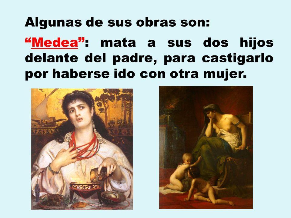 Algunas de sus obras son: Medea: mata a sus dos hijos delante del padre, para castigarlo por haberse ido con otra mujer.