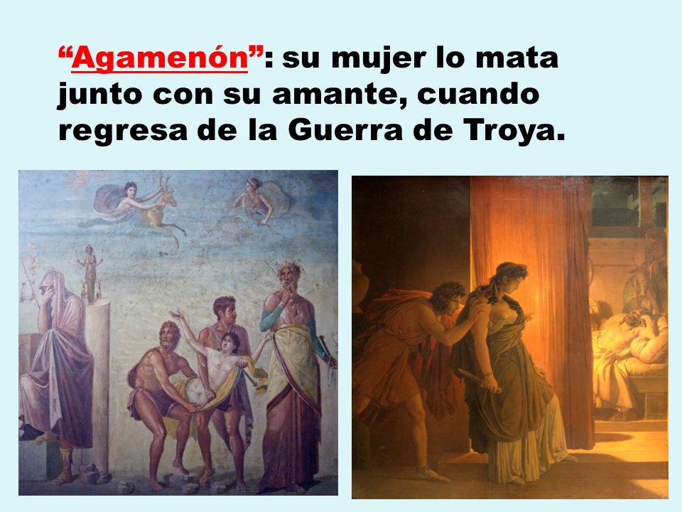 Agamenón: su mujer lo mata junto con su amante, cuando regresa de la Guerra de Troya.