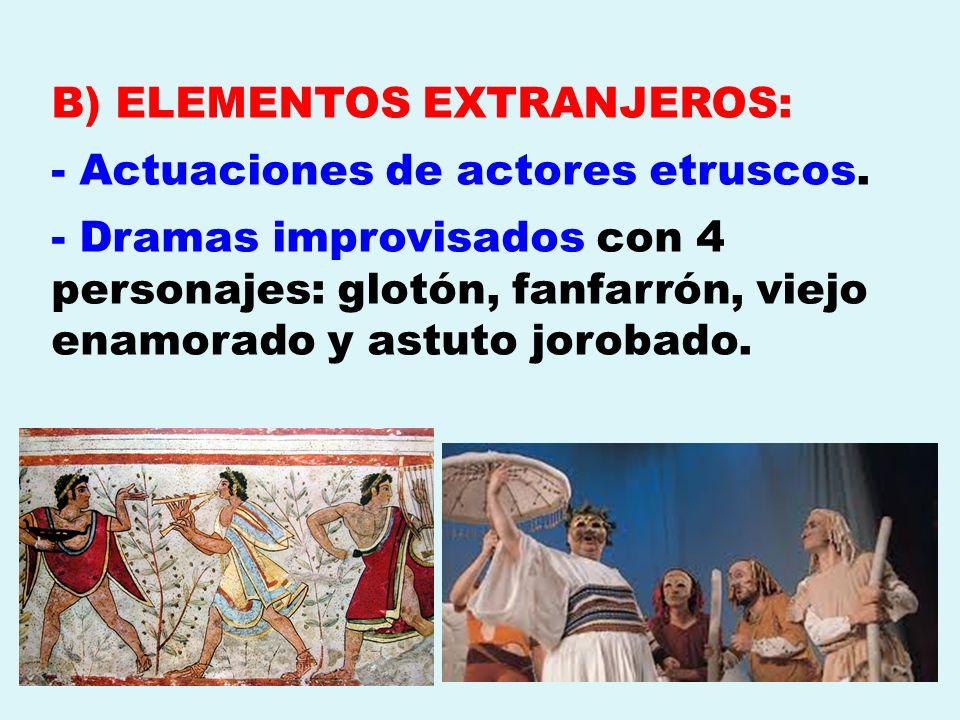 B) ELEMENTOS EXTRANJEROS: - Actuaciones de actores etruscos. - Dramas improvisados con 4 personajes: glotón, fanfarrón, viejo enamorado y astuto jorob