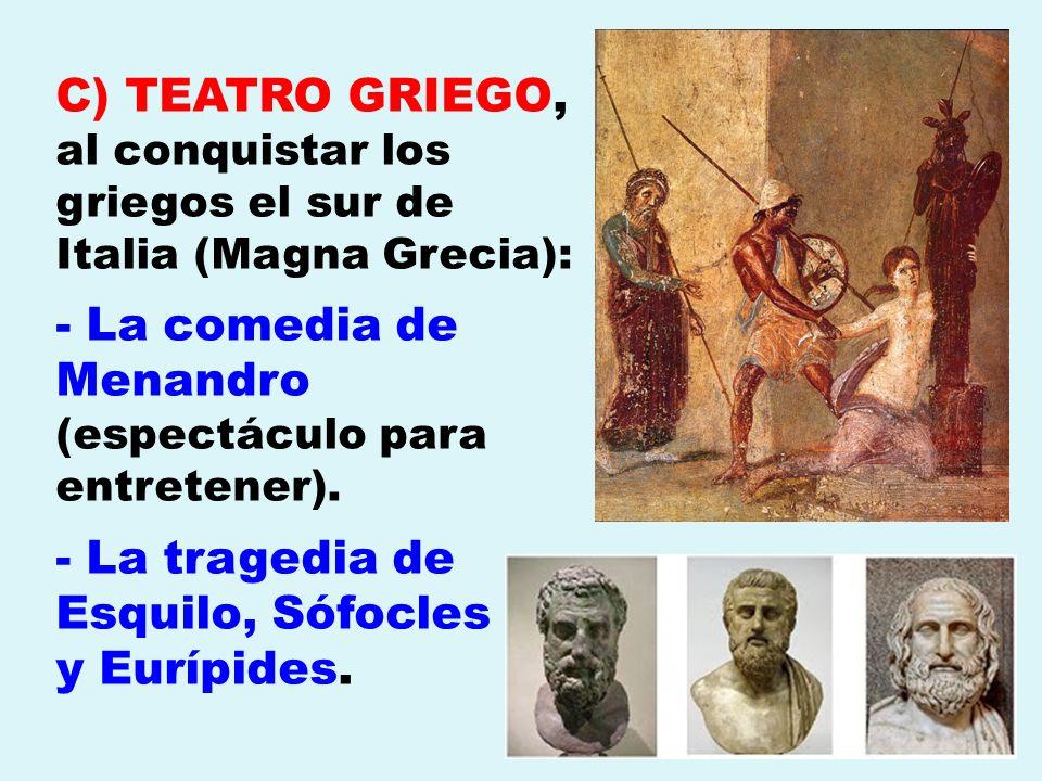 C) TEATRO GRIEGO, al conquistar los griegos el sur de Italia (Magna Grecia): - La comedia de Menandro (espectáculo para entretener). - La tragedia de