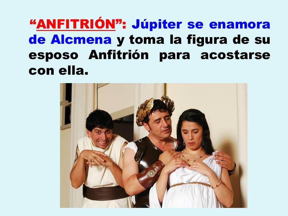 ANFITRIÓN: Júpiter se enamora de Alcmena y toma la figura de su esposo Anfitrión para acostarse con ella.