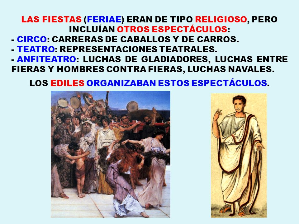 LAS FIESTAS (FERIAE) ERAN DE TIPO RELIGIOSO, PERO INCLUÍAN OTROS ESPECTÁCULOS: - CIRCO: CARRERAS DE CABALLOS Y DE CARROS. - TEATRO: REPRESENTACIONES T