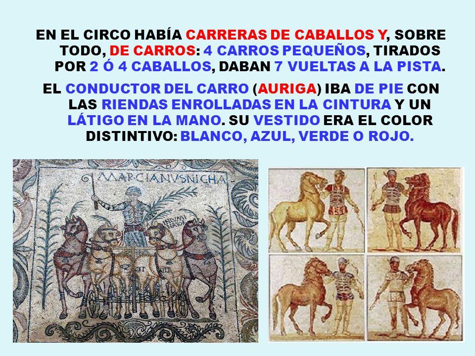 EN EL CIRCO HABÍA CARRERAS DE CABALLOS Y, SOBRE TODO, DE CARROS: 4 CARROS PEQUEÑOS, TIRADOS POR 2 Ó 4 CABALLOS, DABAN 7 VUELTAS A LA PISTA. EL CONDUCT