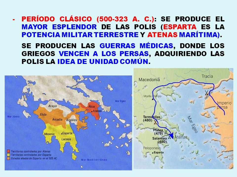 -PERÍODO CLÁSICO (500-323 A. C.): SE PRODUCE EL MAYOR ESPLENDOR DE LAS POLIS (ESPARTA ES LA POTENCIA MILITAR TERRESTRE Y ATENAS MARÍTIMA). SE PRODUCEN