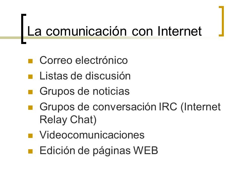 La comunicación con Internet Correo electrónico Listas de discusión Grupos de noticias Grupos de conversación IRC (Internet Relay Chat) Videocomunicaciones Edición de páginas WEB