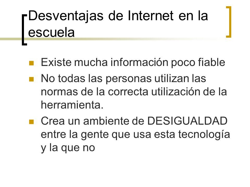 Desventajas de Internet en la escuela Existe mucha información poco fiable No todas las personas utilizan las normas de la correcta utilización de la
