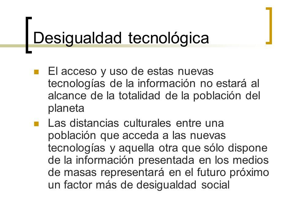 Desigualdad tecnológica El acceso y uso de estas nuevas tecnologías de la información no estará al alcance de la totalidad de la población del planeta