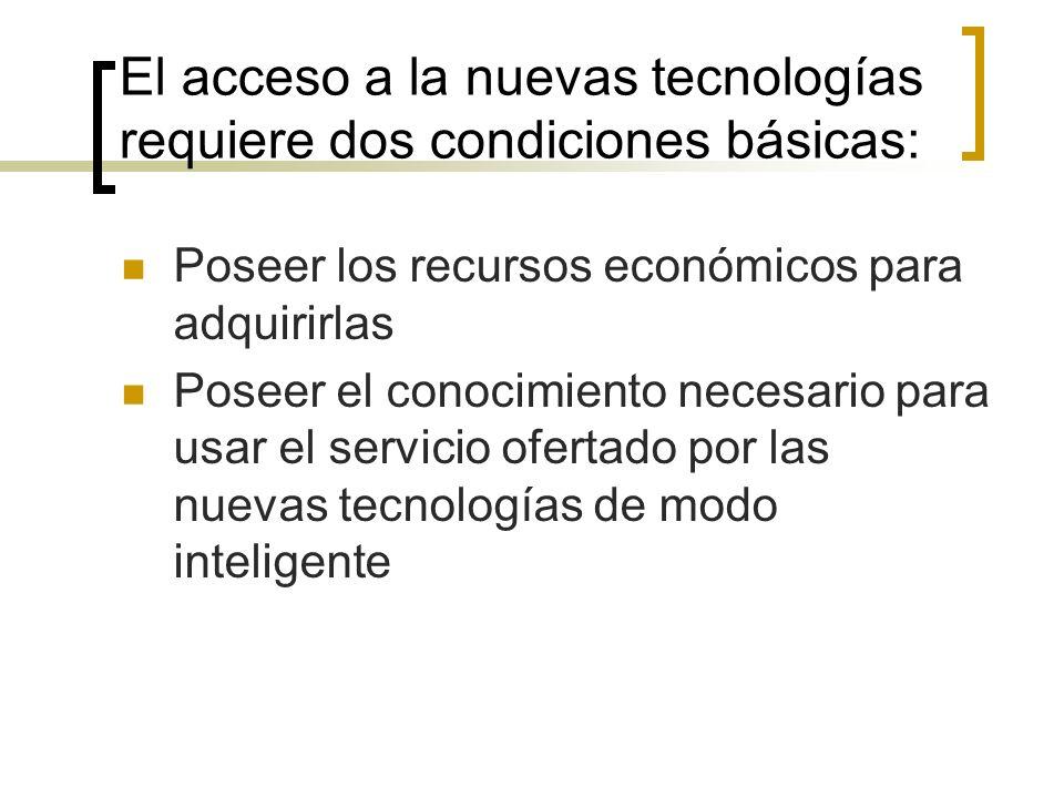 El acceso a la nuevas tecnologías requiere dos condiciones básicas: Poseer los recursos económicos para adquirirlas Poseer el conocimiento necesario para usar el servicio ofertado por las nuevas tecnologías de modo inteligente