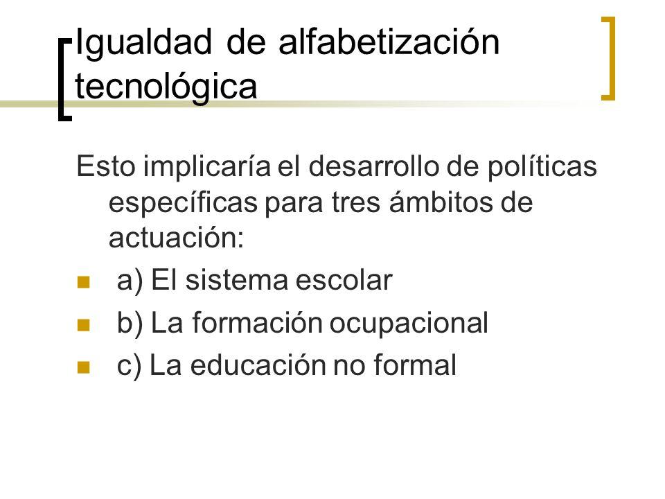 Igualdad de alfabetización tecnológica Esto implicaría el desarrollo de políticas específicas para tres ámbitos de actuación: a) El sistema escolar b) La formación ocupacional c) La educación no formal