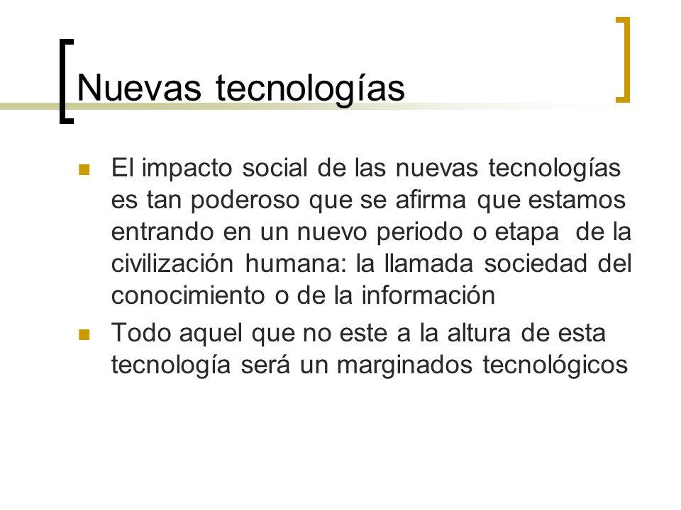 Nuevas tecnologías El impacto social de las nuevas tecnologías es tan poderoso que se afirma que estamos entrando en un nuevo periodo o etapa de la civilización humana: la llamada sociedad del conocimiento o de la información Todo aquel que no este a la altura de esta tecnología será un marginados tecnológicos