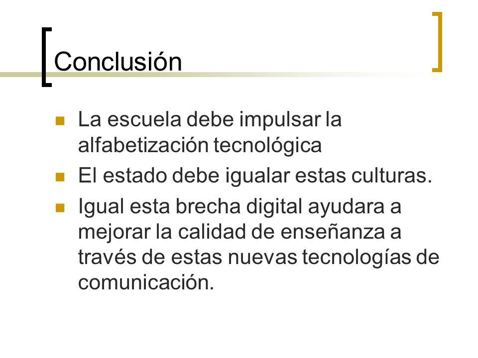 Conclusión La escuela debe impulsar la alfabetización tecnológica El estado debe igualar estas culturas. Igual esta brecha digital ayudara a mejorar l