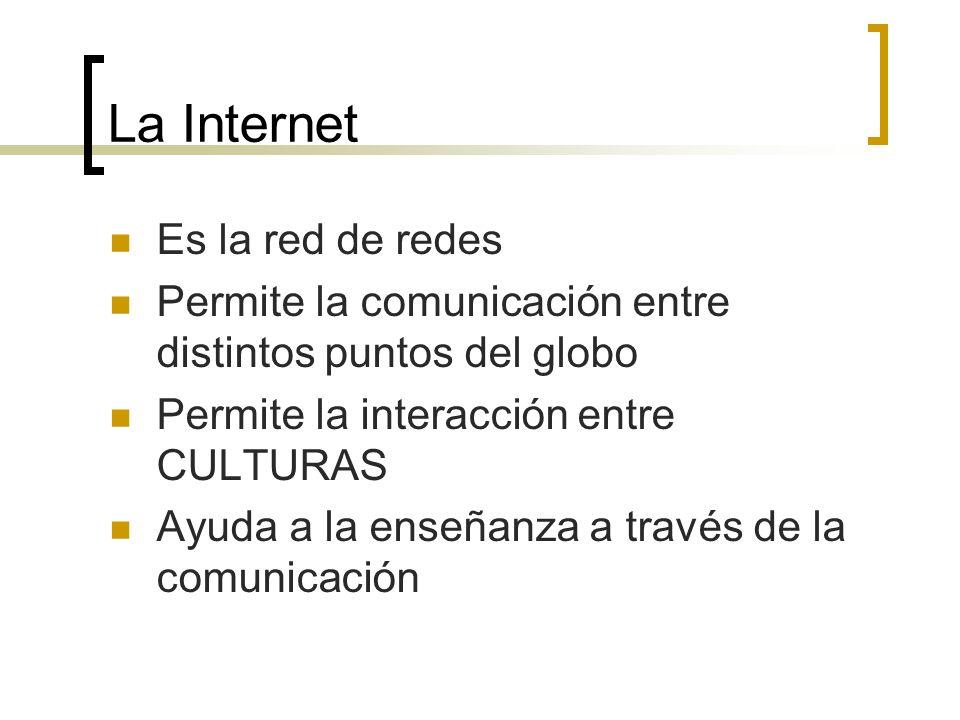 La Internet Es la red de redes Permite la comunicación entre distintos puntos del globo Permite la interacción entre CULTURAS Ayuda a la enseñanza a t