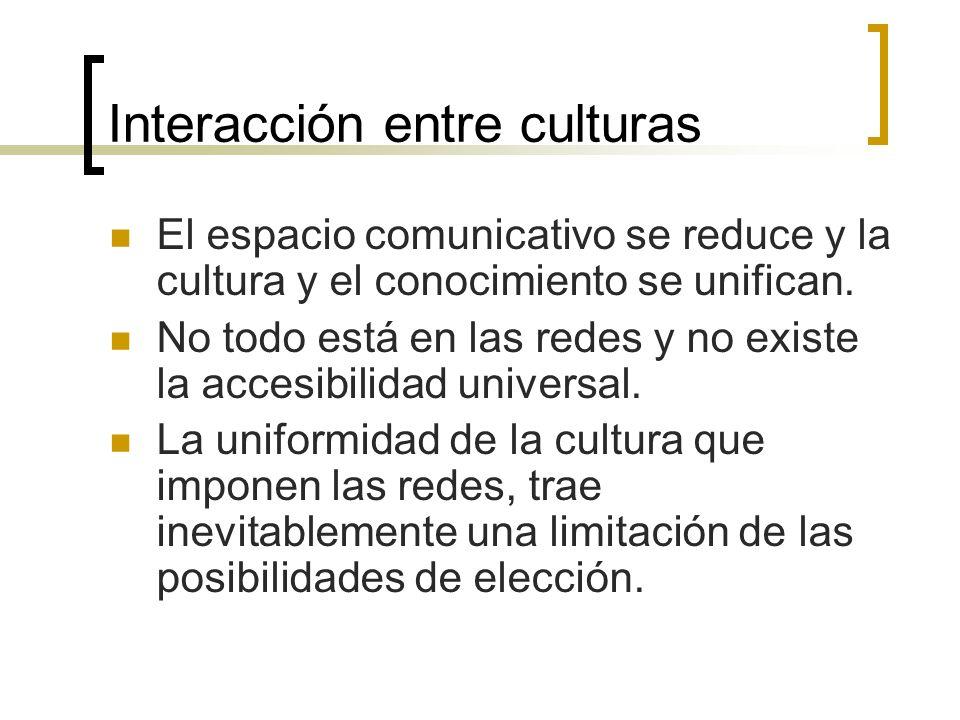 Interacción entre culturas El espacio comunicativo se reduce y la cultura y el conocimiento se unifican. No todo está en las redes y no existe la acce