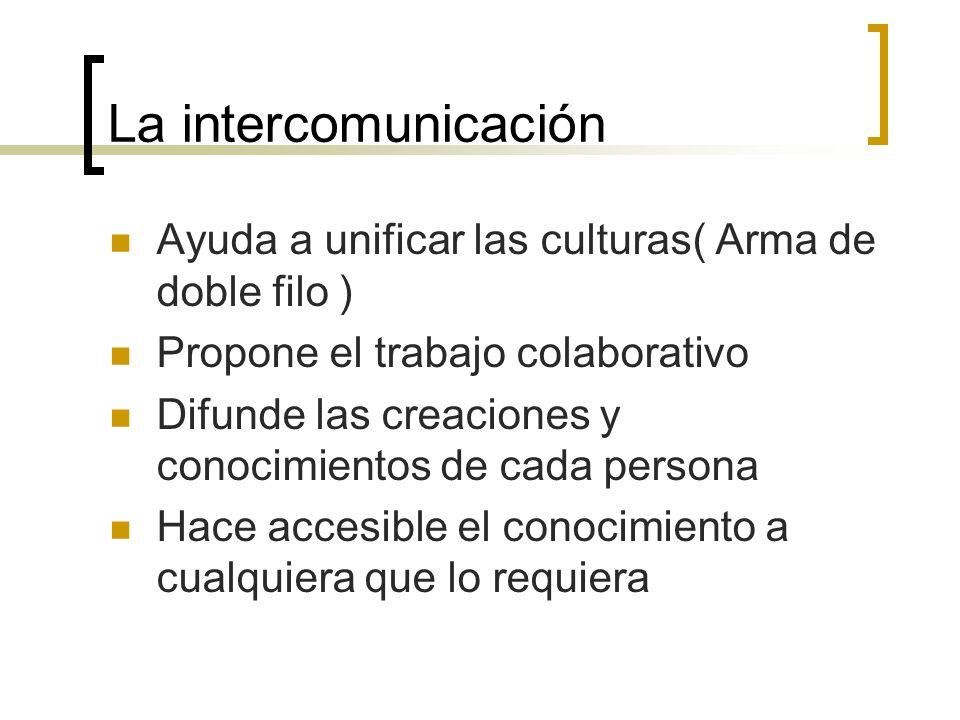 La intercomunicación Ayuda a unificar las culturas( Arma de doble filo ) Propone el trabajo colaborativo Difunde las creaciones y conocimientos de cada persona Hace accesible el conocimiento a cualquiera que lo requiera
