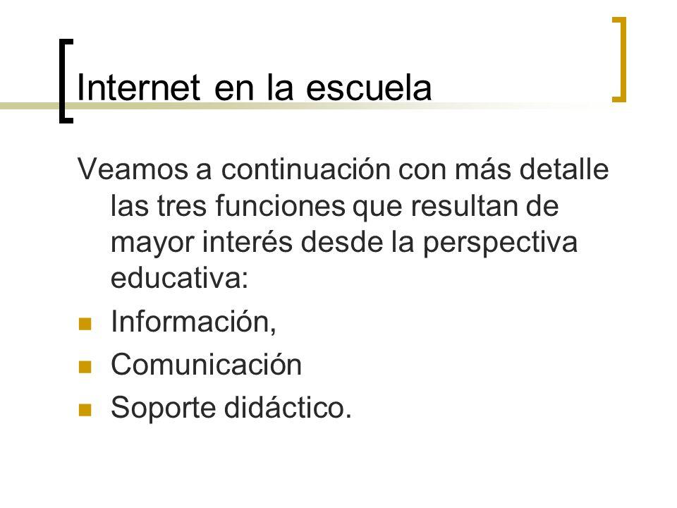 Internet en la escuela Veamos a continuación con más detalle las tres funciones que resultan de mayor interés desde la perspectiva educativa: Informac