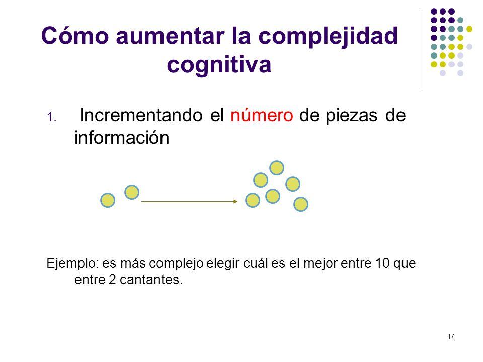 17 Cómo aumentar la complejidad cognitiva 1. Incrementando el número de piezas de información Ejemplo: es más complejo elegir cuál es el mejor entre 1
