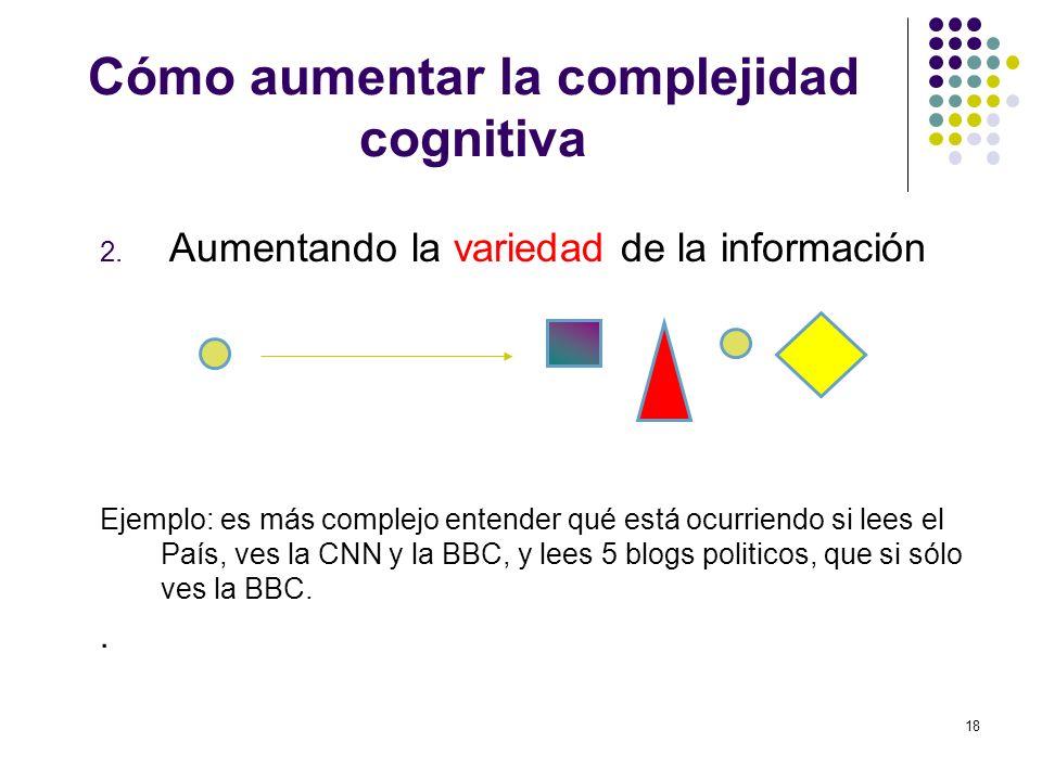 18 Cómo aumentar la complejidad cognitiva 2. Aumentando la variedad de la información Ejemplo: es más complejo entender qué está ocurriendo si lees el