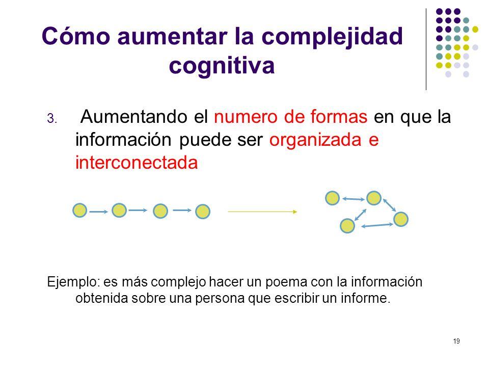 19 Cómo aumentar la complejidad cognitiva 3. Aumentando el numero de formas en que la información puede ser organizada e interconectada Ejemplo: es má
