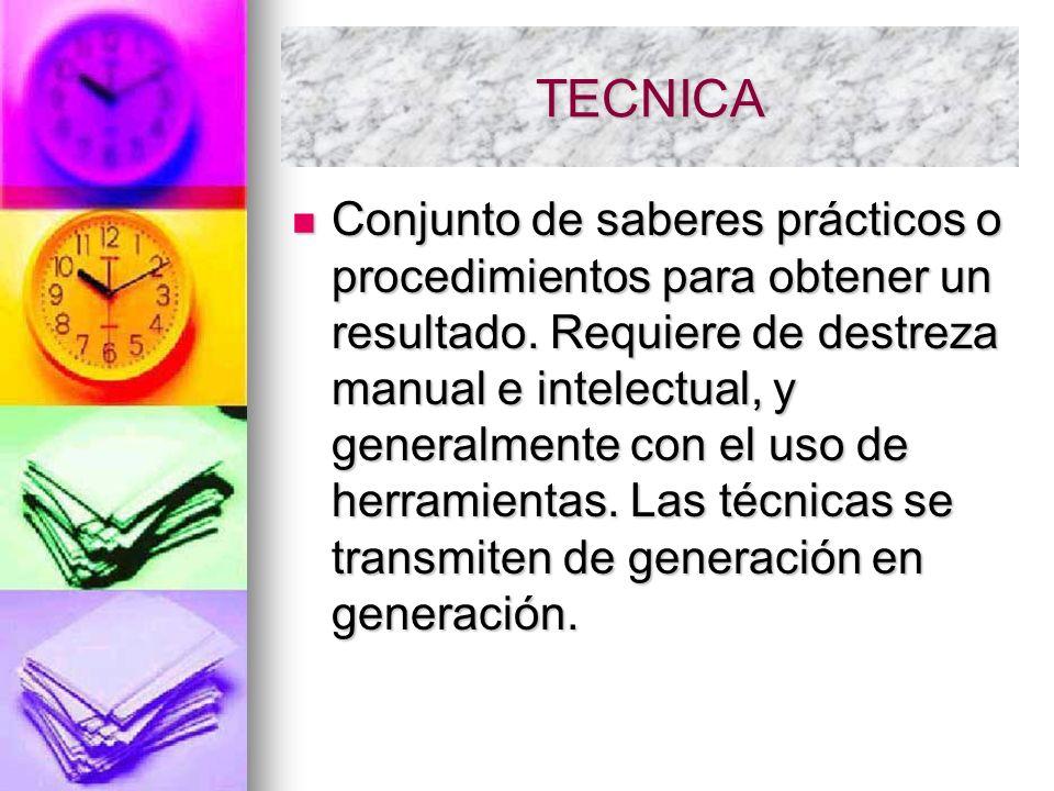 TECNICA Conjunto de saberes prácticos o procedimientos para obtener un resultado. Requiere de destreza manual e intelectual, y generalmente con el uso