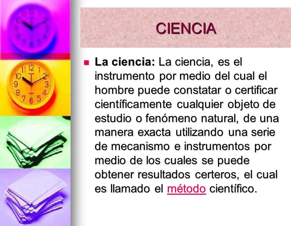 CIENCIA La ciencia: La ciencia, es el instrumento por medio del cual el hombre puede constatar o certificar científicamente cualquier objeto de estudi
