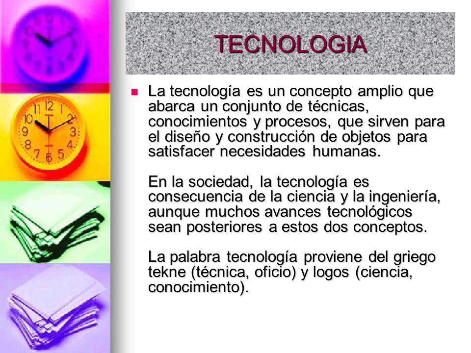 TECNOLOGIA La tecnología es un concepto amplio que abarca un conjunto de técnicas, conocimientos y procesos, que sirven para el diseño y construcción