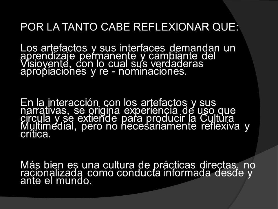 POR LA TANTO CABE REFLEXIONAR QUE: Los artefactos y sus interfaces demandan un aprendizaje permanente y cambiante del Visioyente, con lo cual sus verdaderas apropiaciones y re - nominaciones.