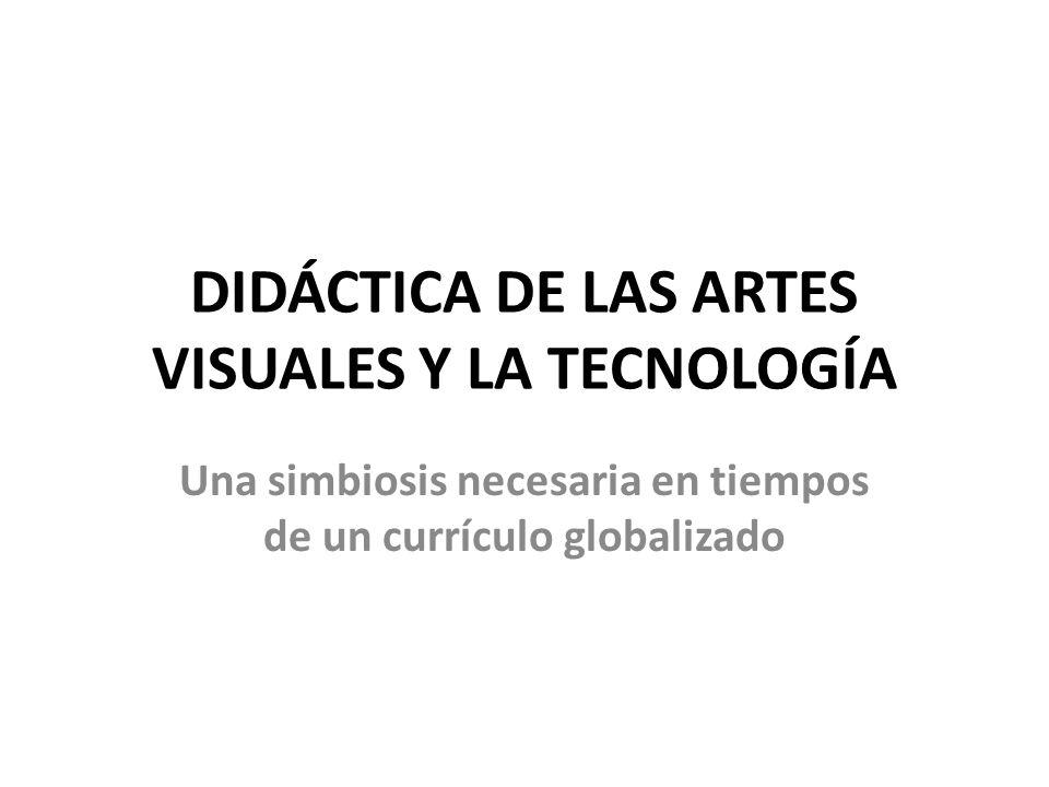 DIDÁCTICA DE LAS ARTES VISUALES Y LA TECNOLOGÍA Una simbiosis necesaria en tiempos de un currículo globalizado