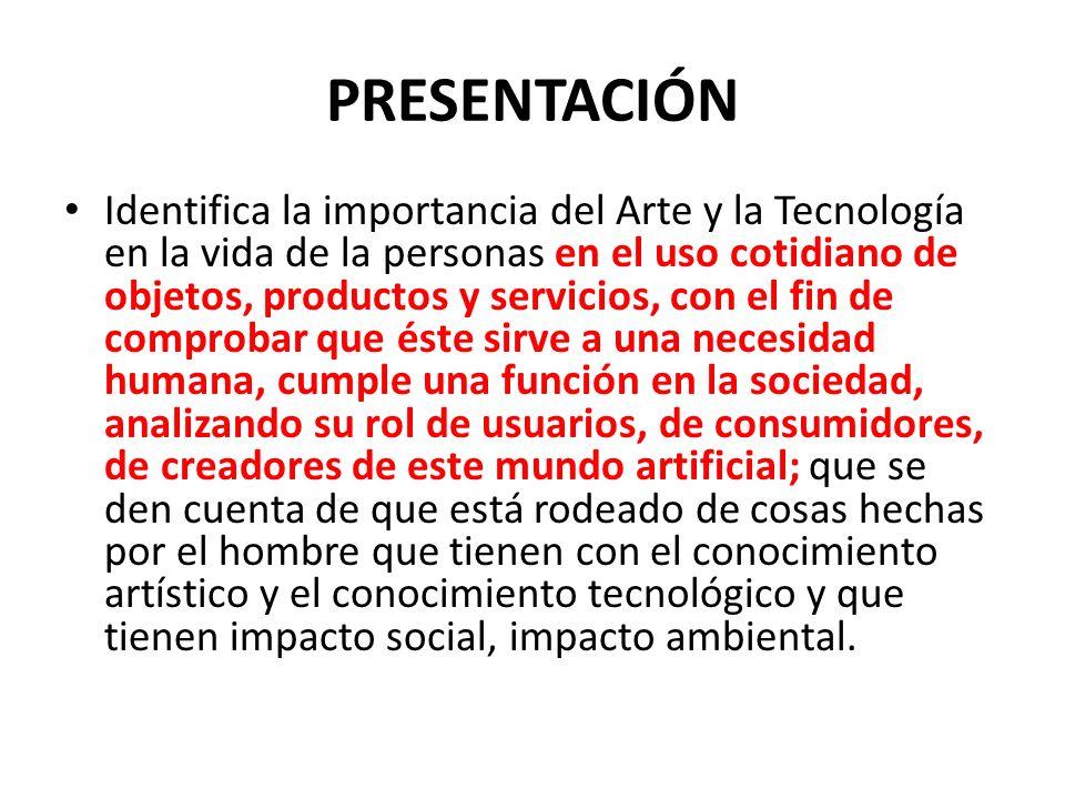 PRESENTACIÓN Identifica la importancia del Arte y la Tecnología en la vida de la personas en el uso cotidiano de objetos, productos y servicios, con e