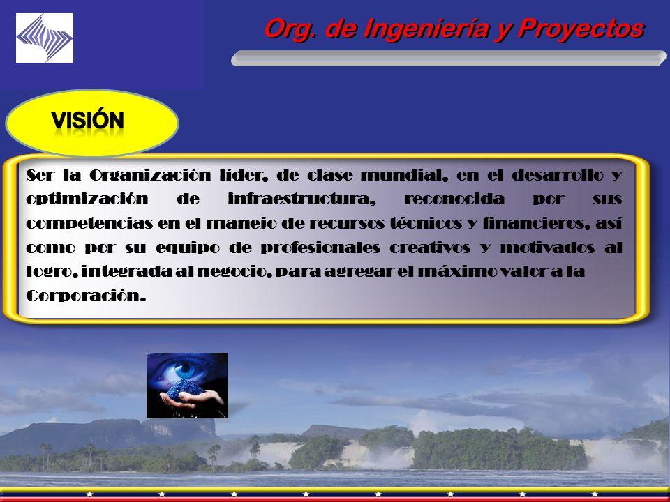 Org. de Ingeniería y Proyectos Ser la Organización líder, de clase mundial, en el desarrollo y optimización de infraestructura, reconocida por sus com