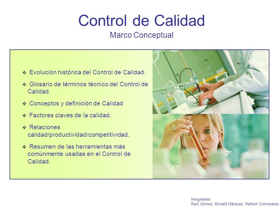Control de Calidad Marco Conceptual Integrantes: Raúl Gómez, Ronald Márquez, Halbert Colmenares Evolución histórica del Control de Calidad. Glosario d