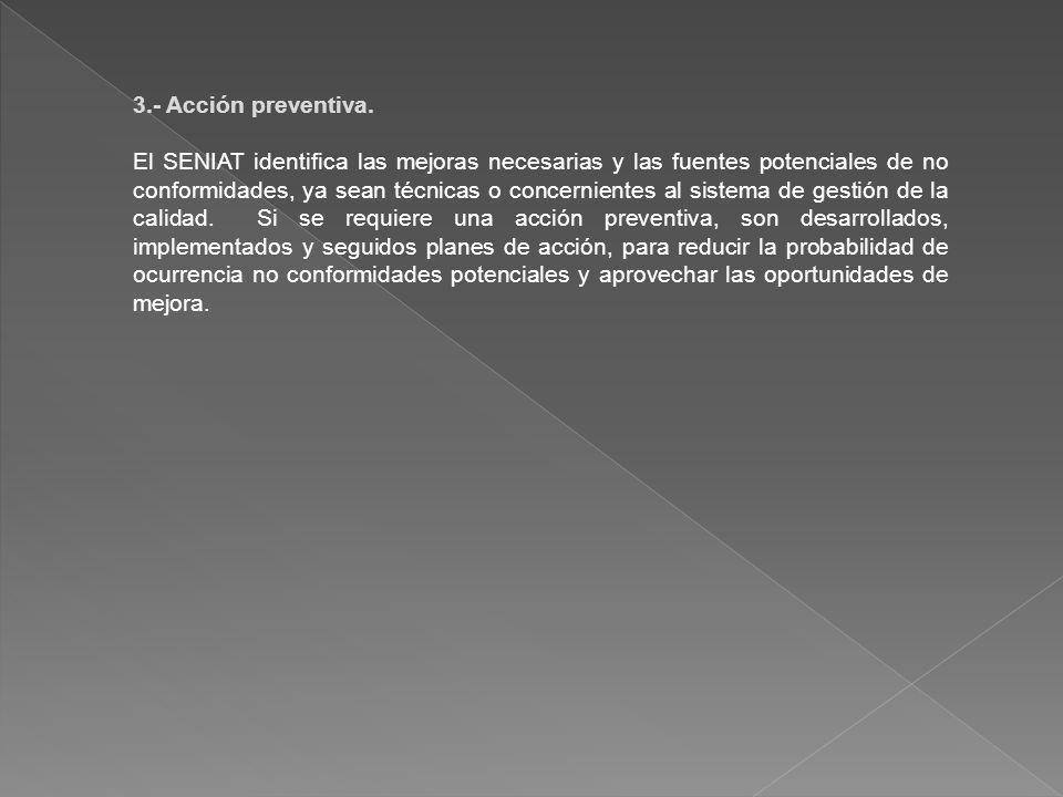 3.- Acción preventiva. El SENIAT identifica las mejoras necesarias y las fuentes potenciales de no conformidades, ya sean técnicas o concernientes al